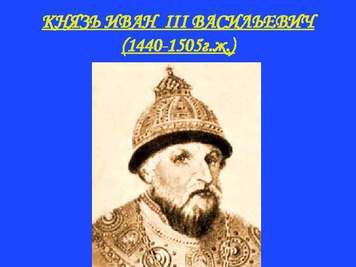 КНЯЗЬ ИВАН III ВАСИЛЬЕВИЧ (1440 -1505 г. ж. )