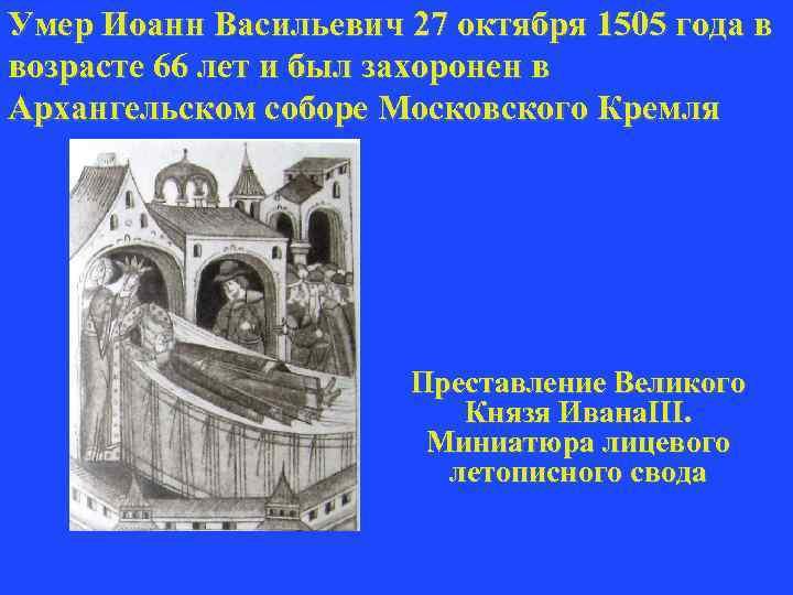 Умер Иоанн Васильевич 27 октября 1505 года в возрасте 66 лет и был захоронен