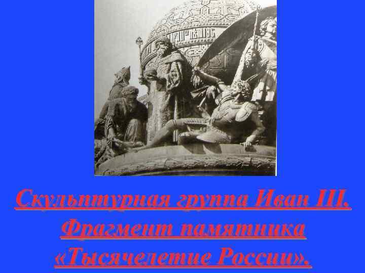 Скульптурная группа Иван III. Фрагмент памятника «Тысячелетие России» .