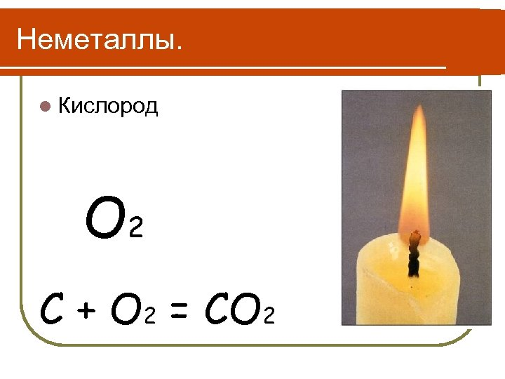 Неметаллы. l Кислород O 2 С + O 2 = CO 2