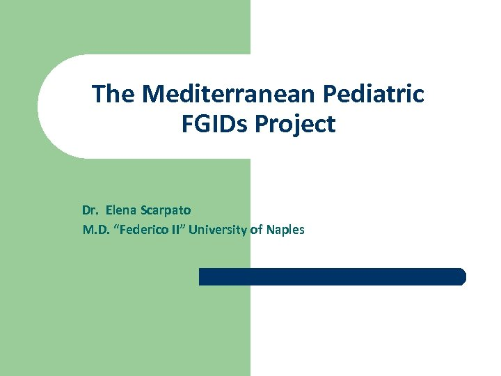 "The Mediterranean Pediatric FGIDs Project Dr. Elena Scarpato M. D. ""Federico II"" University of"