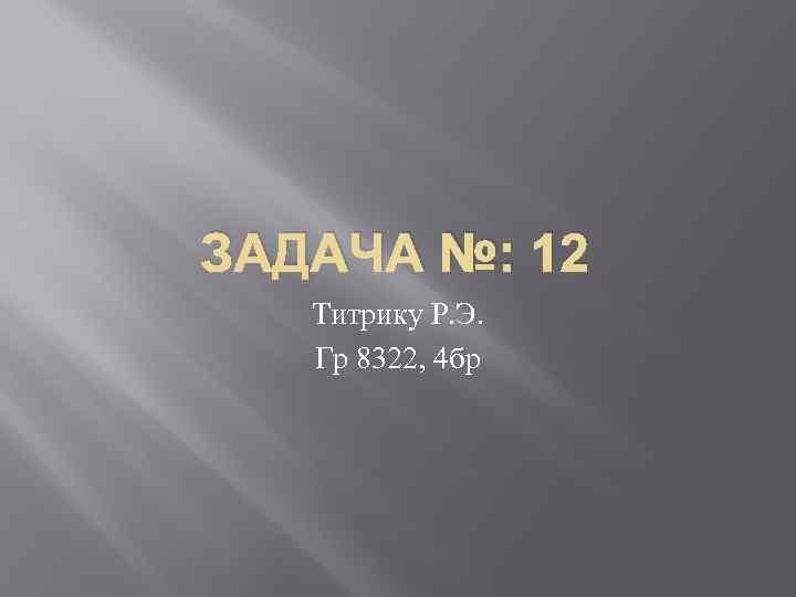 ЗАДАЧА №: 12 Титрику Р. Э. Гр 8322, 4 бр