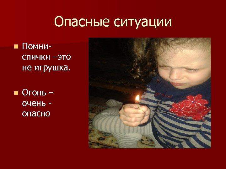 Опасные ситуации n Помниспички –это не игрушка. n Огонь – очень опасно