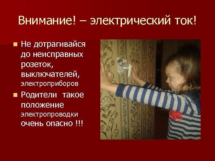 Внимание! – электрический ток! n Не дотрагивайся до неисправных розеток, выключателей, электроприборов n Родители