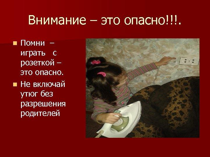 Внимание – это опасно!!!. Помни – играть с розеткой – это опасно. n Не