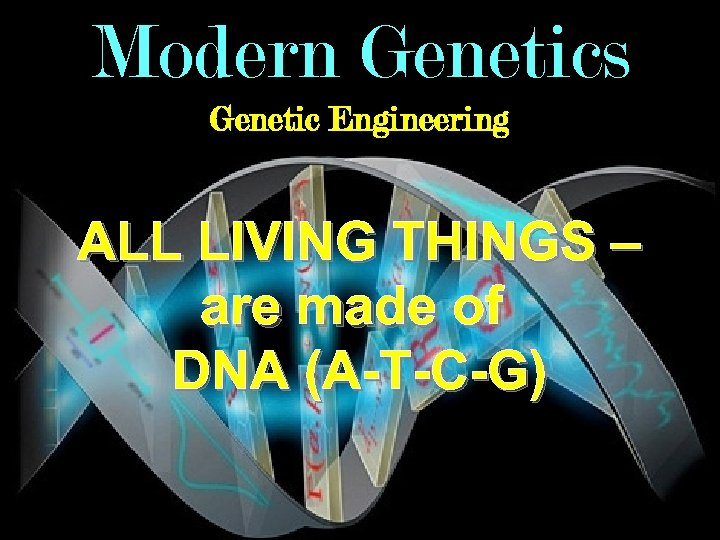 Modern Genetics Genetic Engineering ALL LIVING THINGS – are made of DNA (A-T-C-G)