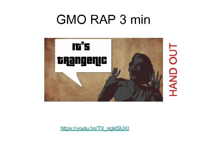 HAND OUT GMO RAP 3 min https: //youtu. be/TX_egkt. SUXI