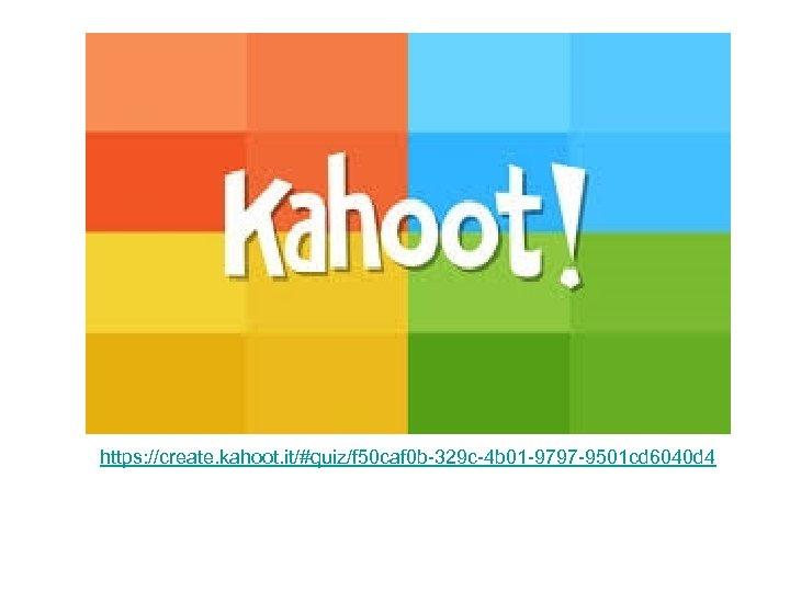 https: //create. kahoot. it/#quiz/f 50 caf 0 b-329 c-4 b 01 -9797 -9501 cd