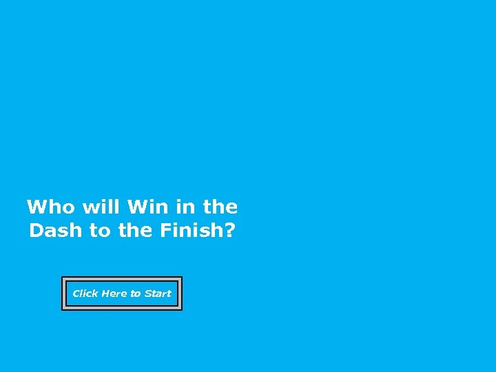 Who will Win in the Dash to the Finish? Click Here to Start