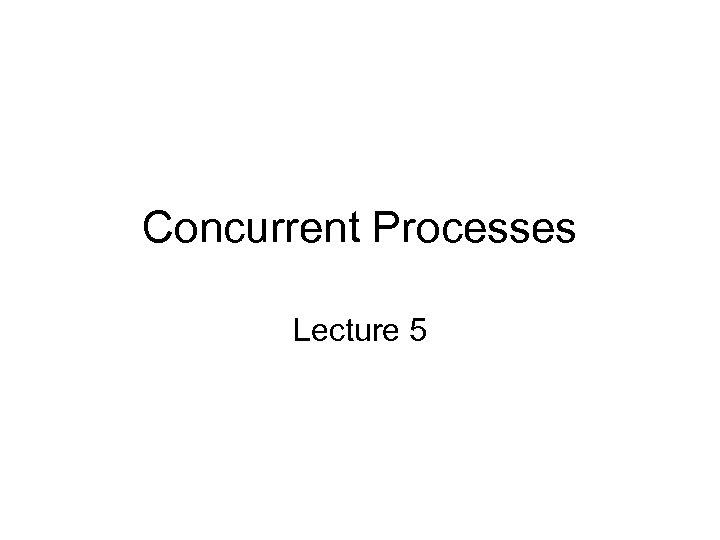 Concurrent Processes Lecture 5