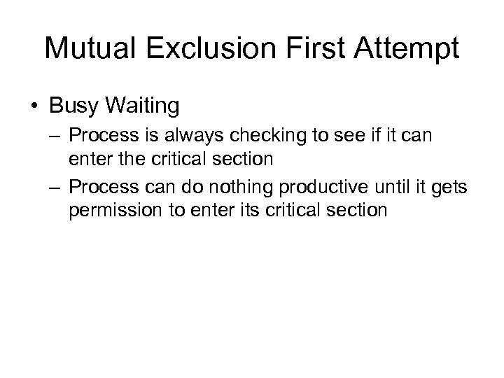 Mutual Exclusion First Attempt • Busy Waiting – Process is always checking to see