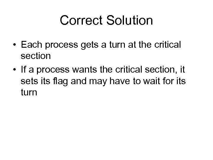Correct Solution • Each process gets a turn at the critical section • If