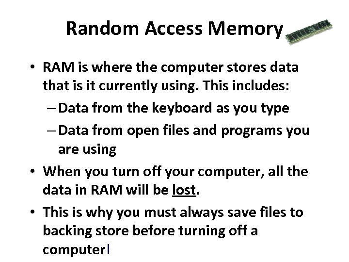 Random Access Memory • RAM is where the computer stores data that is it