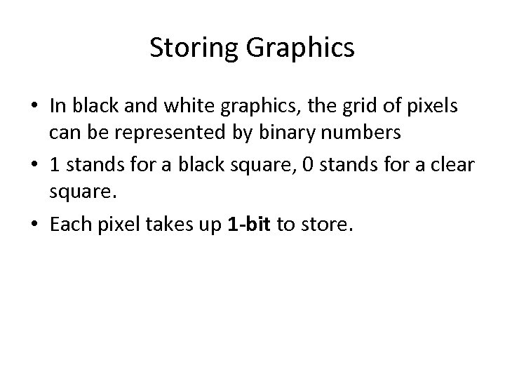 Storing Graphics • In black and white graphics, the grid of pixels can be