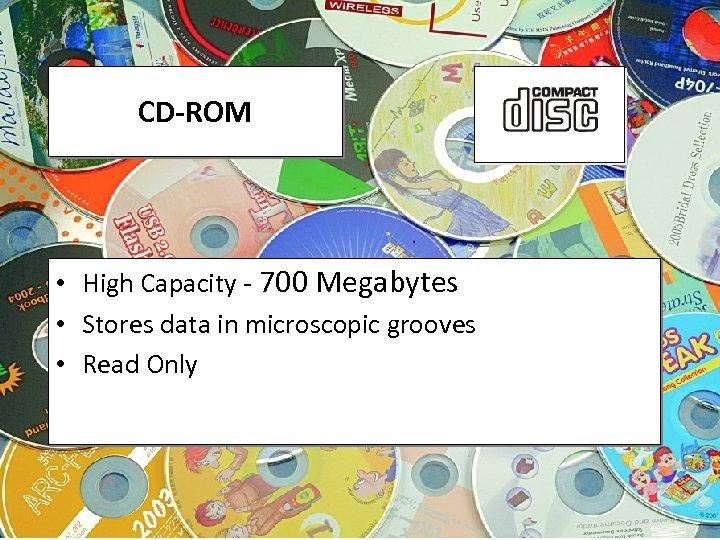 CD-ROM • High Capacity - 700 Megabytes • Stores data in microscopic grooves •
