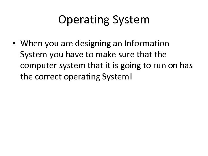 Operating System • When you are designing an Information System you have to make