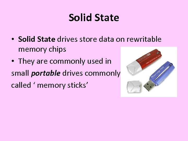 Solid State • Solid State drives store data on rewritable memory chips • They