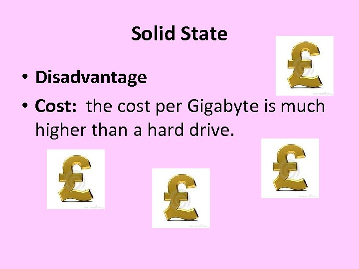Solid State • Disadvantage • Cost: the cost per Gigabyte is much higher than