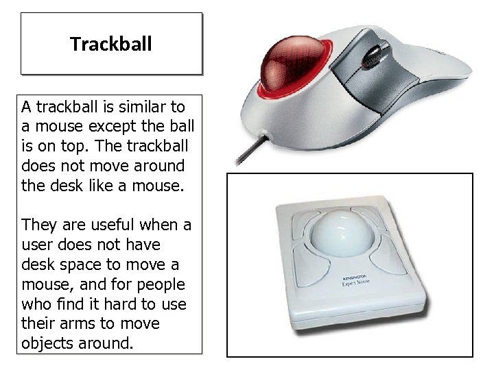 Trackball A trackball is similar to a mouse except the ball is on top.