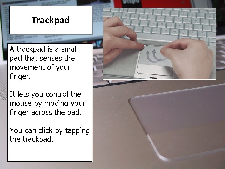 Trackpad A trackpad is a small pad that senses the movement of your finger.