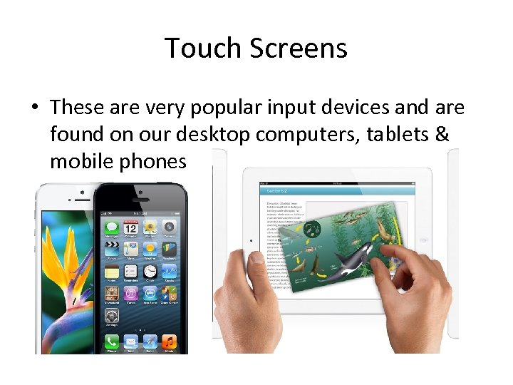 Touch Screens • These are very popular input devices and are found on our