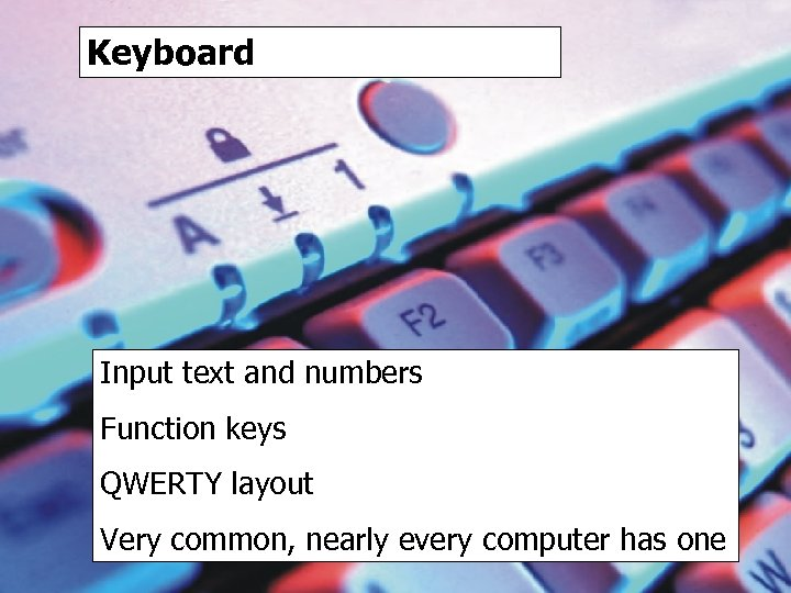 Keyboard Input text and numbers Function keys QWERTY layout Very common, nearly every computer