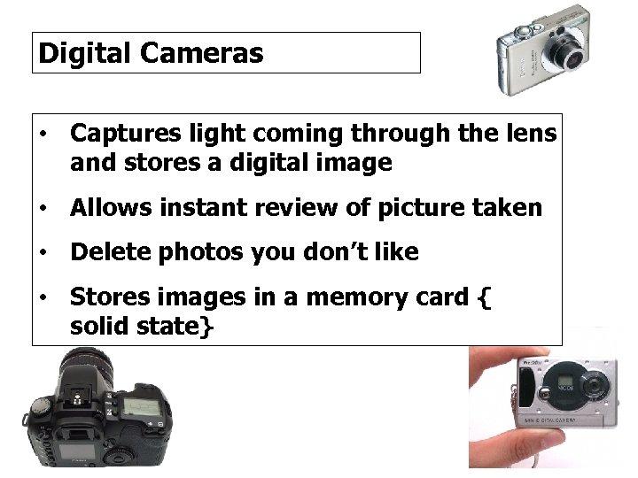 Digital Cameras • Captures light coming through the lens and stores a digital image