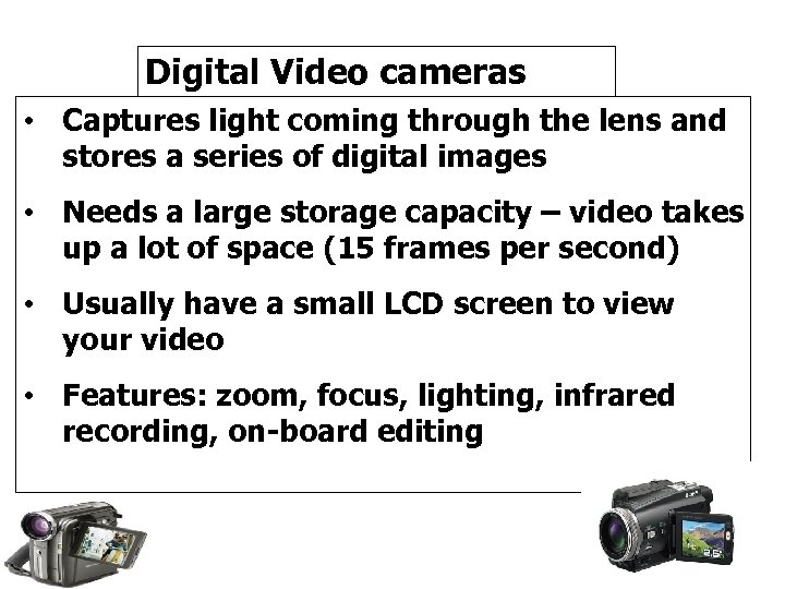 Digital Video cameras • Captures light coming through the lens and stores a series