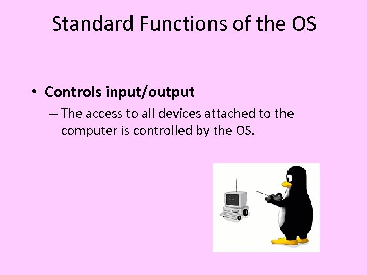 Standard Functions of the OS • Controls input/output – The access to all devices