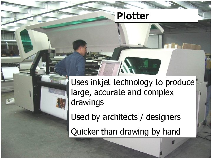 Plotter Uses inkjet technology to produce large, accurate and complex drawings Used by architects