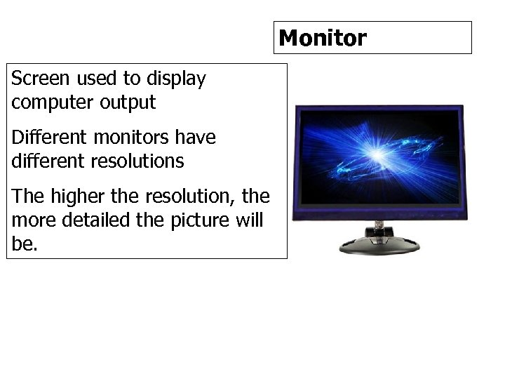 Monitor Screen used to display computer output Different monitors have different resolutions The higher
