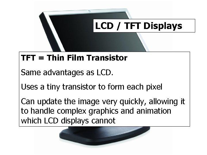 LCD / TFT Displays TFT = Thin Film Transistor Same advantages as LCD. Uses