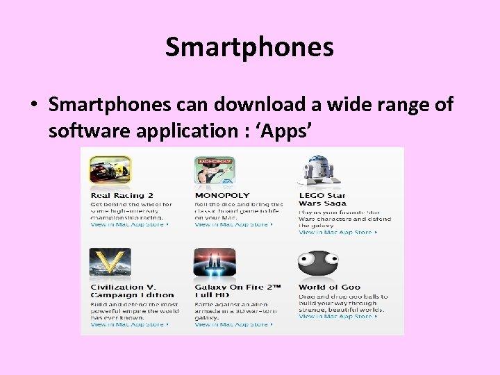 Smartphones • Smartphones can download a wide range of software application : 'Apps'
