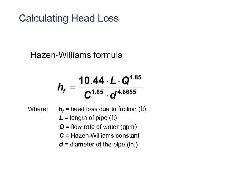 Calculating Head Loss Hazen-Williams formula Where: hf = head loss due to friction (ft)