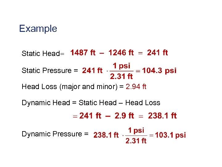 Example Static Head= Static Pressure = Head Loss (major and minor) = 2. 94