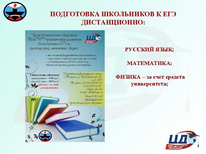 ПОДГОТОВКА ШКОЛЬНИКОВ К ЕГЭ ДИСТАНЦИОННО: РУССКИЙ ЯЗЫК; МАТЕМАТИКА; ФИЗИКА – за счет средств университета;