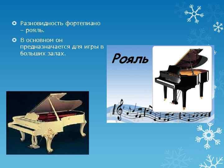 Разновидность фортепиано – рояль. В основном он предназначается для игры в больших залах.