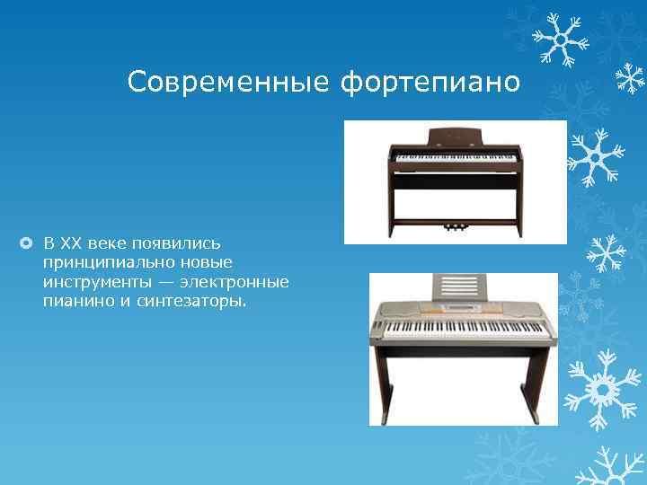 Современные фортепиано В XX веке появились принципиально новые инструменты — электронные пианино и синтезаторы.