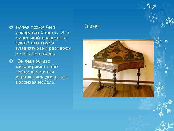 Более позже был изобретен Спинет. Это маленький клавесин с одной или двумя клавиатурами