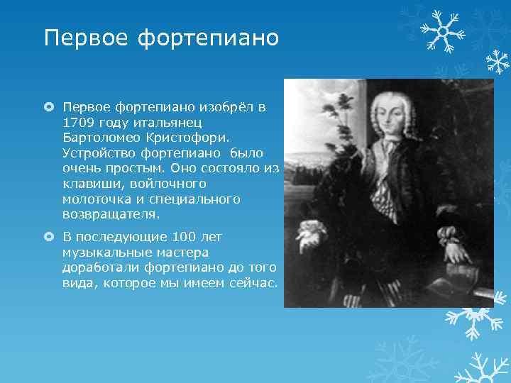 Первое фортепиано изобрёл в 1709 году итальянец Бартоломео Кристофори. Устройство фортепиано было очень простым.