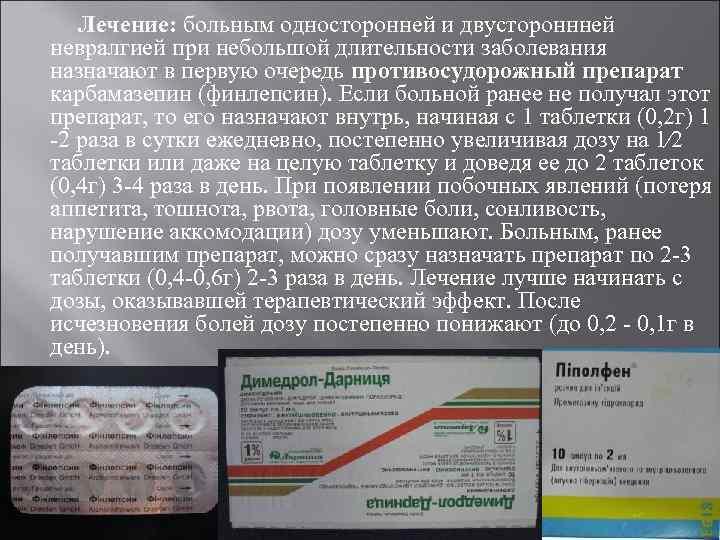 Лечение: больным односторонней и двустороннней невралгией при небольшой длительности заболевания назначают в первую очередь