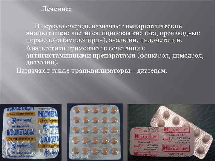 Лечение: В первую очередь назначают ненаркотические анальгетики ацетилсалициловая кислота, производные пиразолона (амидопирин), анальгин, индометацин.