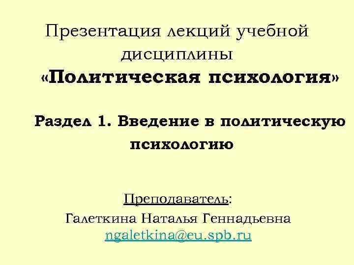 Презентация лекций учебной дисциплины «Политическая психология» Раздел 1. Введение в политическую психологию Преподаватель: Галеткина