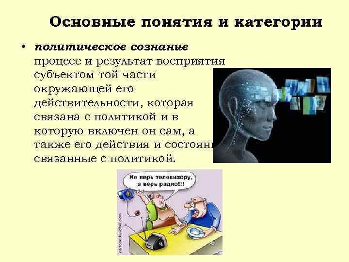 Основные понятия и категории • политическое сознание – процесс и результат восприятия субъектом той