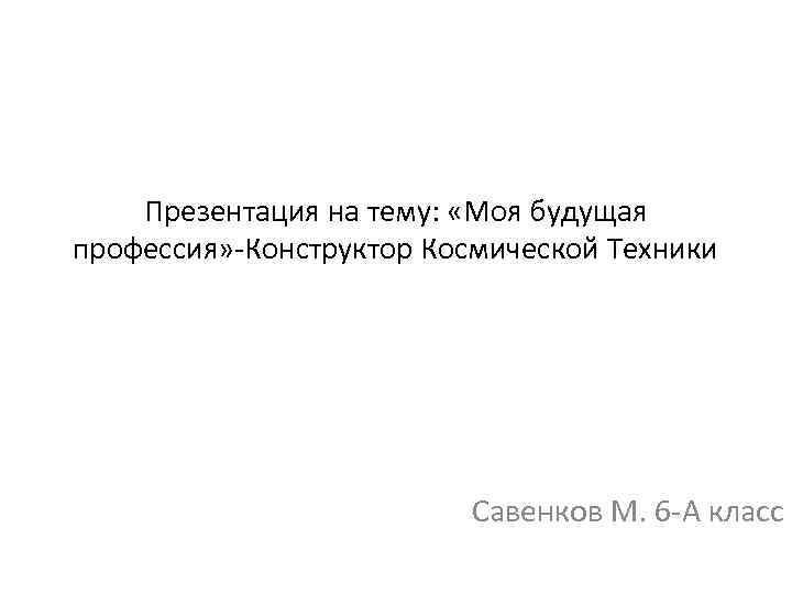 Презентация на тему: «Моя будущая профессия» -Конструктор Космической Техники Савенков М. 6 -А класс