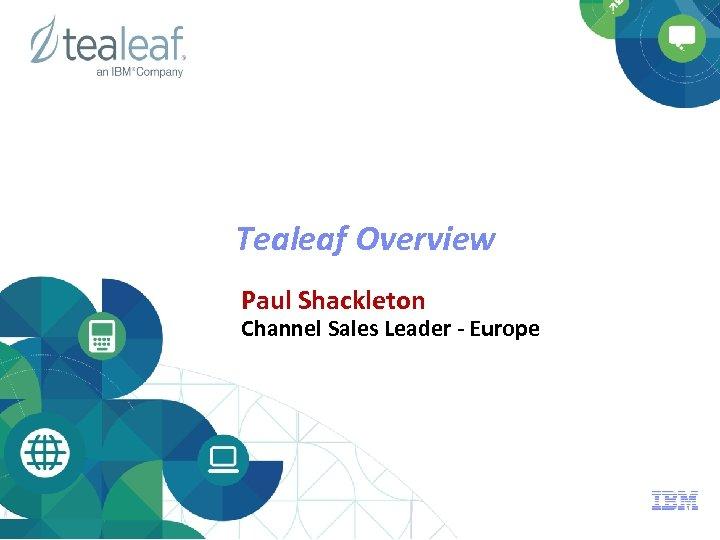 Tealeaf Overview Paul Shackleton Channel Sales Leader - Europe