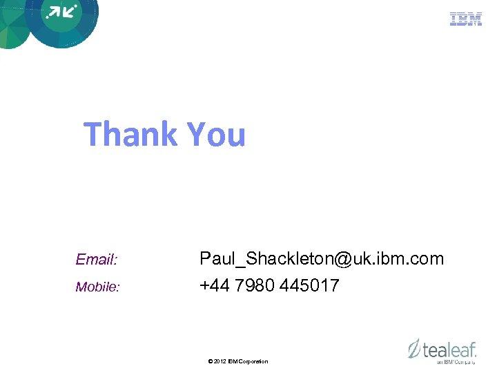 Thank You Email: Paul_Shackleton@uk. ibm. com Mobile: +44 7980 445017 © 2012 IBM Corporation