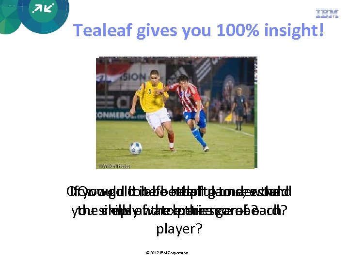 Tealeaf gives you 100% insight! Oryou go toit be helpful to see the If.
