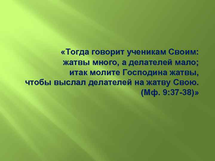 «Тогда говорит ученикам Своим: жатвы много, а делателей мало; итак молите Господина жатвы,
