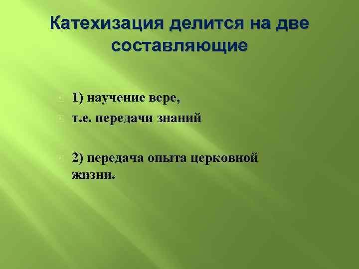 Катехизация делится на две составляющие 1) научение вере, т. е. передачи знаний 2) передача
